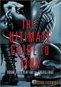 The Ultimate Guide to Kink: BDSM, Role Play and the Erotic Edge edited by Tristan Taormino