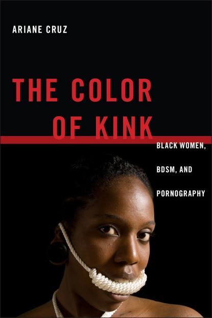 The Color of Kink: Black Women, BDSM, and Pornography by Ariane Cruz